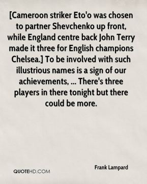 [Cameroon striker Eto'o was chosen to partner Shevchenko up front, while England centre back John Terry made it three for English champions Chelsea.] To be involved with such illustrious names is a sign of our achievements, ... There's three players in there tonight but there could be more.