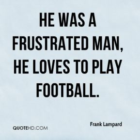 He was a frustrated man, he loves to play football.