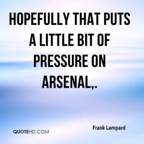 Hopefully that puts a little bit of pressure on Arsenal.