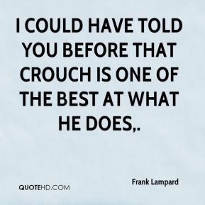 I could have told you before that Crouch is one of the best at what he does.