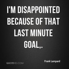 I'm disappointed because of that last minute goal.