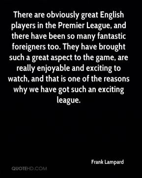There are obviously great English players in the Premier League, and there have been so many fantastic foreigners too. They have brought such a great aspect to the game, are really enjoyable and exciting to watch, and that is one of the reasons why we have got such an exciting league.