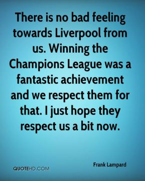 Frank Lampard - There is no bad feeling towards Liverpool from us. Winning the Champions League was a fantastic achievement and we respect them for that. I just hope they respect us a bit now.