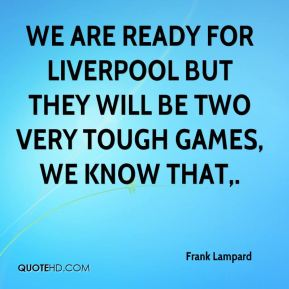Frank Lampard - We are ready for Liverpool but they will be two very tough games, we know that.