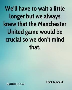 We'll have to wait a little longer but we always knew that the Manchester United game would be crucial so we don't mind that.