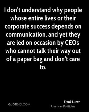 I don't understand why people whose entire lives or their corporate success depends on communication, and yet they are led on occasion by CEOs who cannot talk their way out of a paper bag and don't care to.