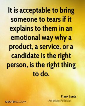 It is acceptable to bring someone to tears if it explains to them in an emotional way why a product, a service, or a candidate is the right person, is the right thing to do.
