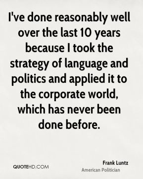 I've done reasonably well over the last 10 years because I took the strategy of language and politics and applied it to the corporate world, which has never been done before.
