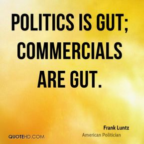 Politics is gut; commercials are gut.