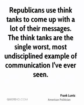 Frank Luntz - Republicans use think tanks to come up with a lot of their messages. The think tanks are the single worst, most undisciplined example of communication I've ever seen.