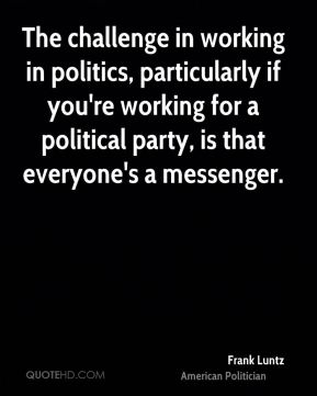 The challenge in working in politics, particularly if you're working for a political party, is that everyone's a messenger.