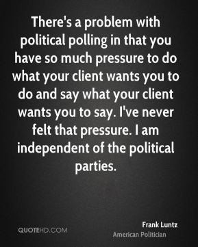 Frank Luntz - There's a problem with political polling in that you have so much pressure to do what your client wants you to do and say what your client wants you to say. I've never felt that pressure. I am independent of the political parties.