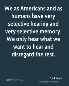 We as Americans and as humans have very selective hearing and very selective memory. We only hear what we want to hear and disregard the rest.