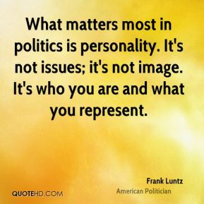 What matters most in politics is personality. It's not issues; it's not image. It's who you are and what you represent.