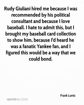 Frank Luntz - Rudy Giuliani hired me because I was recommended by his political consultant and because I love baseball. I hate to admit this, but I brought my baseball card collection to show him, because I'd heard he was a fanatic Yankee fan, and I figured this would be a way that we could bond.