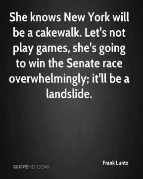 Frank Luntz - She knows New York will be a cakewalk. Let's not play games, she's going to win the Senate race overwhelmingly; it'll be a landslide.