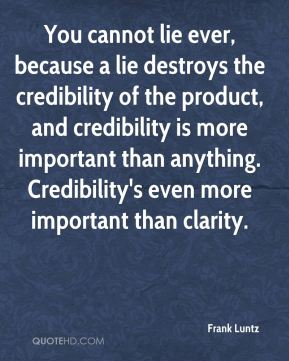 Frank Luntz - You cannot lie ever, because a lie destroys the credibility of the product, and credibility is more important than anything. Credibility's even more important than clarity.