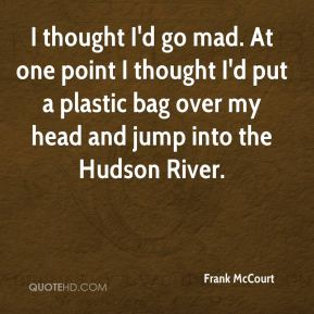 I thought I'd go mad. At one point I thought I'd put a plastic bag over my head and jump into the Hudson River.
