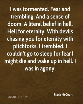 I was tormented. Fear and trembling. And a sense of doom. A literal belief in hell. Hell for eternity. With devils chasing you for eternity with pitchforks. I trembled. I couldn't go to sleep for fear I might die and wake up in hell. I was in agony.