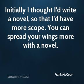Initially I thought I'd write a novel, so that I'd have more scope. You can spread your wings more with a novel.