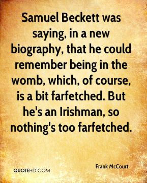 Samuel Beckett was saying, in a new biography, that he could remember being in the womb, which, of course, is a bit farfetched. But he's an Irishman, so nothing's too farfetched.