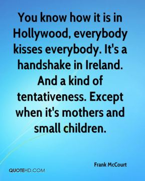 You know how it is in Hollywood, everybody kisses everybody. It's a handshake in Ireland. And a kind of tentativeness. Except when it's mothers and small children.