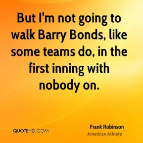 But I'm not going to walk Barry Bonds, like some teams do, in the first inning with nobody on.