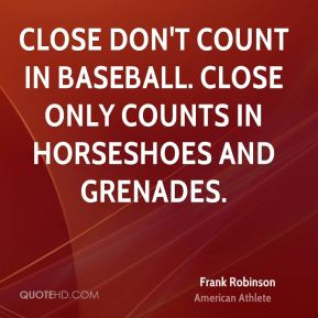 Close don't count in baseball. Close only counts in horseshoes and grenades.
