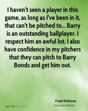 I haven't seen a player in this game, as long as I've been in it, that can't be pitched to... Barry is an outstanding ballplayer. I respect him an awful lot. I also have confidence in my pitchers that they can pitch to Barry Bonds and get him out.
