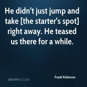 Frank Robinson - He didn't just jump and take [the starter's spot] right away. He teased us there for a while.
