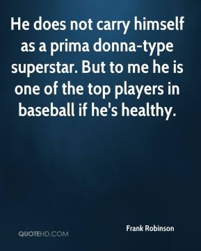Frank Robinson - He does not carry himself as a prima donna-type superstar. But to me he is one of the top players in baseball if he's healthy.