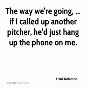 Frank Robinson - The way we're going, ... if I called up another pitcher, he'd just hang up the phone on me.