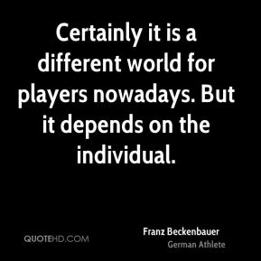 Certainly it is a different world for players nowadays. But it depends on the individual.