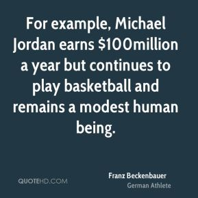 Franz Beckenbauer - For example, Michael Jordan earns $100million a year but continues to play basketball and remains a modest human being.