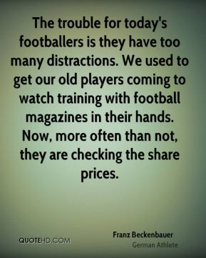 Franz Beckenbauer - The trouble for today's footballers is they have too many distractions. We used to get our old players coming to watch training with football magazines in their hands. Now, more often than not, they are checking the share prices.