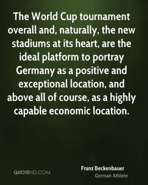 Franz Beckenbauer - The World Cup tournament overall and, naturally, the new stadiums at its heart, are the ideal platform to portray Germany as a positive and exceptional location, and above all of course, as a highly capable economic location.