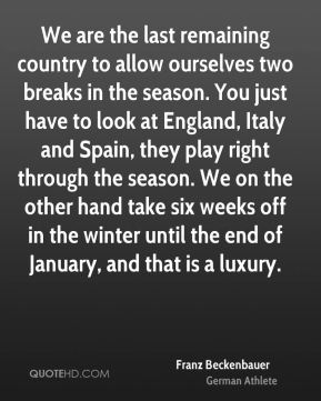 We are the last remaining country to allow ourselves two breaks in the season. You just have to look at England, Italy and Spain, they play right through the season. We on the other hand take six weeks off in the winter until the end of January, and that is a luxury.