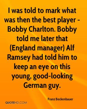 Franz Beckenbauer - I was told to mark what was then the best player - Bobby Charlton. Bobby told me later that (England manager) Alf Ramsey had told him to keep an eye on this young, good-looking German guy.