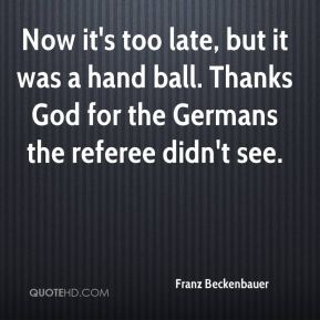 Franz Beckenbauer - Now it's too late, but it was a hand ball. Thanks God for the Germans the referee didn't see.