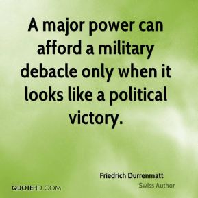 Friedrich Durrenmatt - A major power can afford a military debacle only when it looks like a political victory.