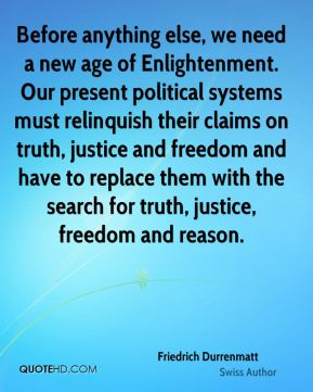 Friedrich Durrenmatt - Before anything else, we need a new age of Enlightenment. Our present political systems must relinquish their claims on truth, justice and freedom and have to replace them with the search for truth, justice, freedom and reason.