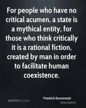 Friedrich Durrenmatt - For people who have no critical acumen, a state is a mythical entity, for those who think critically it is a rational fiction, created by man in order to facilitate human coexistence.