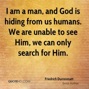 Friedrich Durrenmatt - I am a man, and God is hiding from us humans. We are unable to see Him, we can only search for Him.
