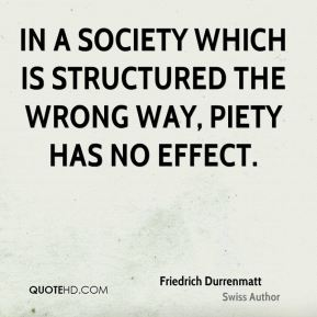 Friedrich Durrenmatt - In a society which is structured the wrong way, piety has no effect.