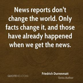 Friedrich Durrenmatt - News reports don't change the world. Only facts change it, and those have already happened when we get the news.