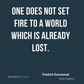 One does not set fire to a world which is already lost.