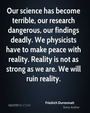 Friedrich Durrenmatt - Our science has become terrible, our research dangerous, our findings deadly. We physicists have to make peace with reality. Reality is not as strong as we are. We will ruin reality.