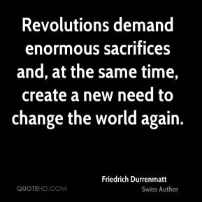 Friedrich Durrenmatt - Revolutions demand enormous sacrifices and, at the same time, create a new need to change the world again.