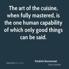 The art of the cuisine, when fully mastered, is the one human capability of which only good things can be said.