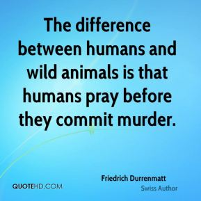 The difference between humans and wild animals is that humans pray before they commit murder.
